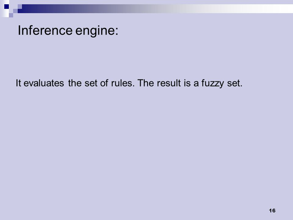 16 Inference engine: It evaluates the set of rules. The result is a fuzzy set.