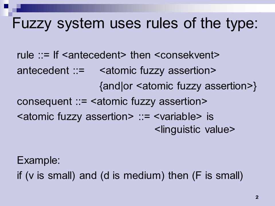 2 Fuzzy system uses rules of the type: rule ::= If then antecedent ::= {and|or } consequent ::= ::= is Example: if (v is small) and (d is medium) then (F is small)