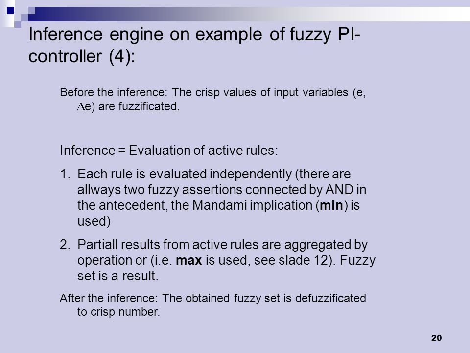 20 Inference engine on example of fuzzy PI- controller (4): Before the inference: The crisp values of input variables (e,  e) are fuzzificated.