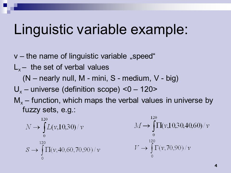 "4 Linguistic variable example: v – the name of linguistic variable ""speed L x – the set of verbal values (N – nearly null, M - mini, S - medium, V - big) U x – universe (definition scope) M x – function, which maps the verbal values in universe by fuzzy sets, e.g.:"
