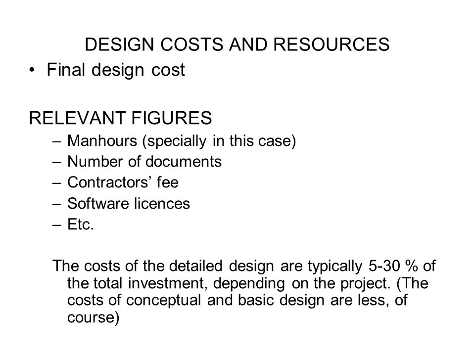 DESIGN COSTS AND RESOURCES Final design cost RELEVANT FIGURES –Manhours (specially in this case) –Number of documents –Contractors' fee –Software licences –Etc.