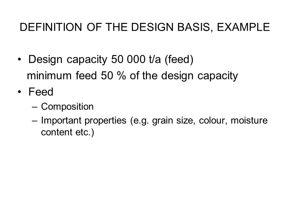 DEFINITION OF THE DESIGN BASIS, EXAMPLE Design capacity 50 000 t/a (feed) minimum feed 50 % of the design capacity Feed –Composition –Important proper