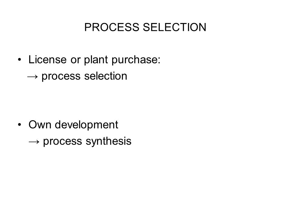 PROCESS SELECTION License or plant purchase: → process selection Own development → process synthesis