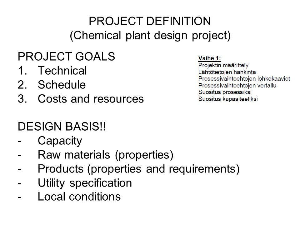 PROJECT DEFINITION (Chemical plant design project) PROJECT GOALS 1.Technical 2.Schedule 3.Costs and resources DESIGN BASIS!! -Capacity -Raw materials