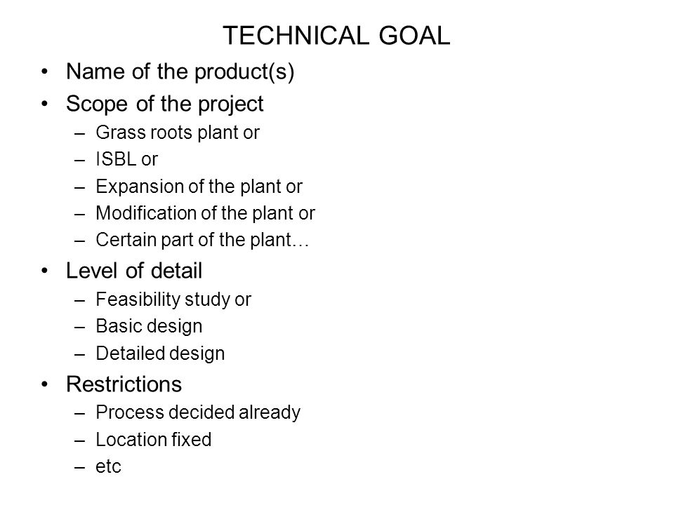 TECHNICAL GOAL Name of the product(s) Scope of the project –Grass roots plant or –ISBL or –Expansion of the plant or –Modification of the plant or –Certain part of the plant… Level of detail –Feasibility study or –Basic design –Detailed design Restrictions –Process decided already –Location fixed –etc