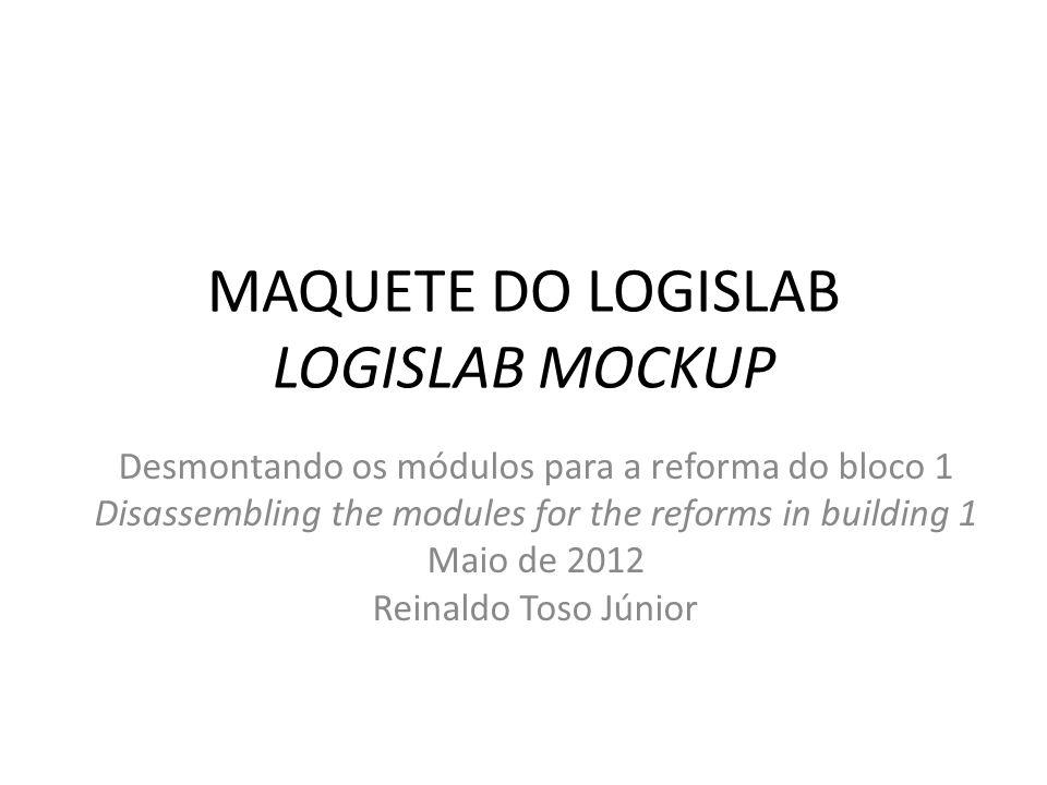 MAQUETE DO LOGISLAB LOGISLAB MOCKUP Desmontando os módulos para a reforma do bloco 1 Disassembling the modules for the reforms in building 1 Maio de 2012 Reinaldo Toso Júnior