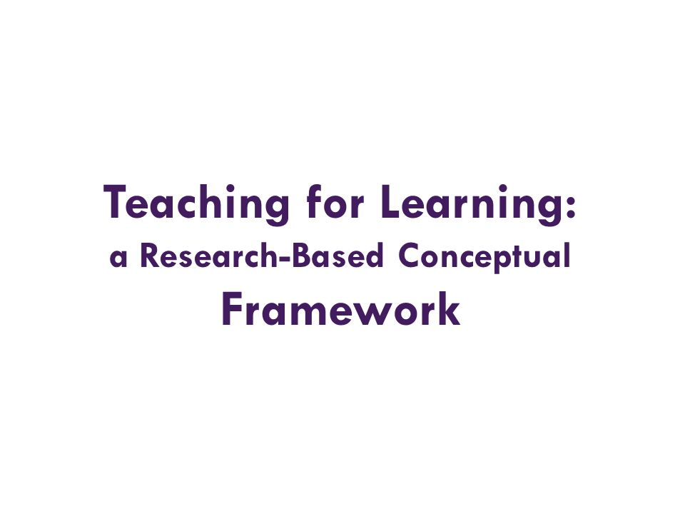 Teaching for Learning: a Research-Based Conceptual Framework