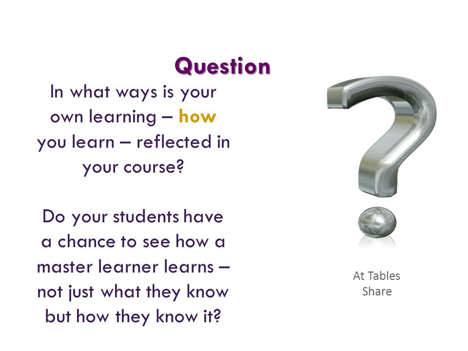 Question In what ways is your own learning – how you learn – reflected in your course? Do your students have a chance to see how a master learner lear