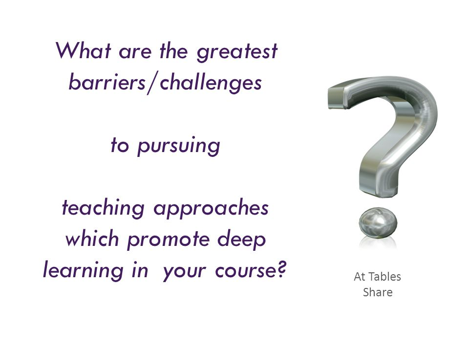 What are the greatest barriers/challenges to pursuing teaching approaches which promote deep learning in your course? At Tables Share