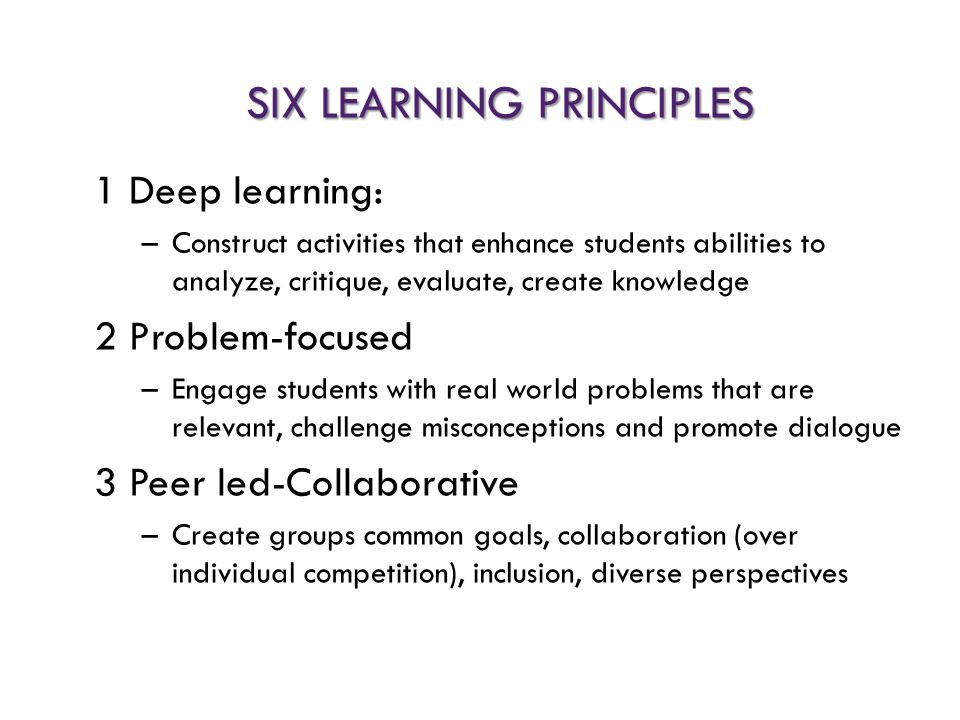 SIX LEARNING PRINCIPLES 1 Deep learning: –Construct activities that enhance students abilities to analyze, critique, evaluate, create knowledge 2 Prob