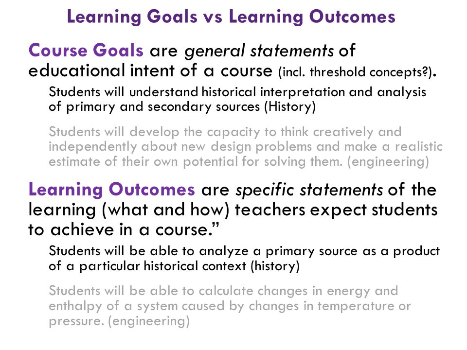 Learning Goals vs Learning Outcomes Course Goals are general statements of educational intent of a course (incl. threshold concepts?). Students will u