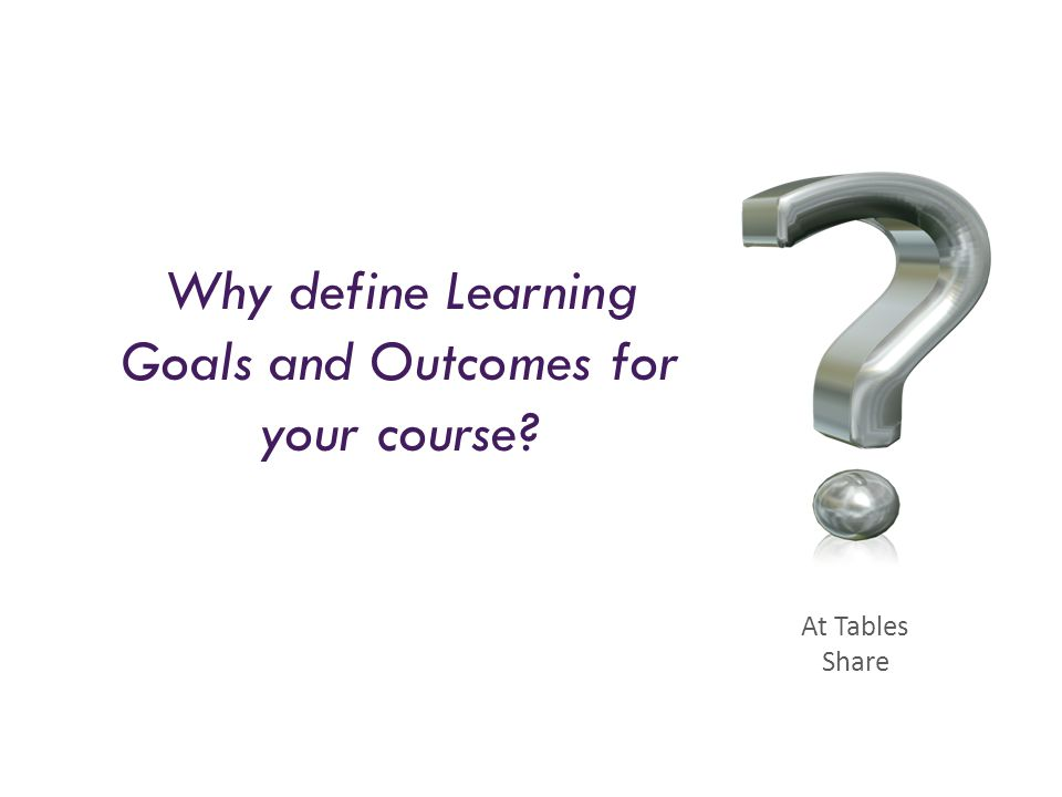 Why define Learning Goals and Outcomes for your course? At Tables Share
