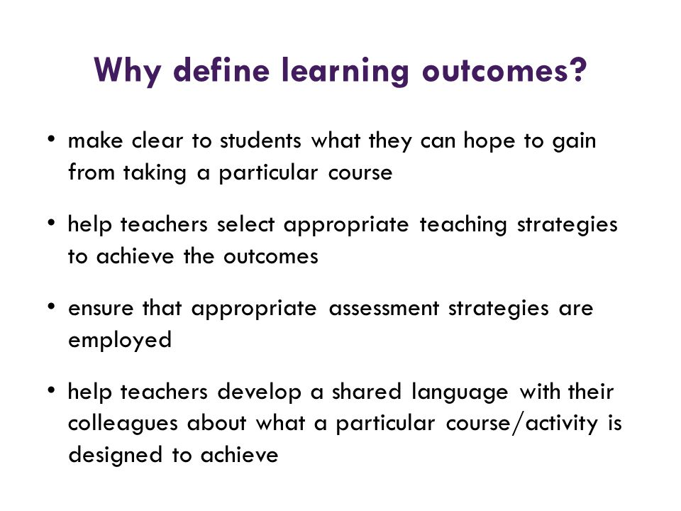 Why define learning outcomes? make clear to students what they can hope to gain from taking a particular course help teachers select appropriate teach