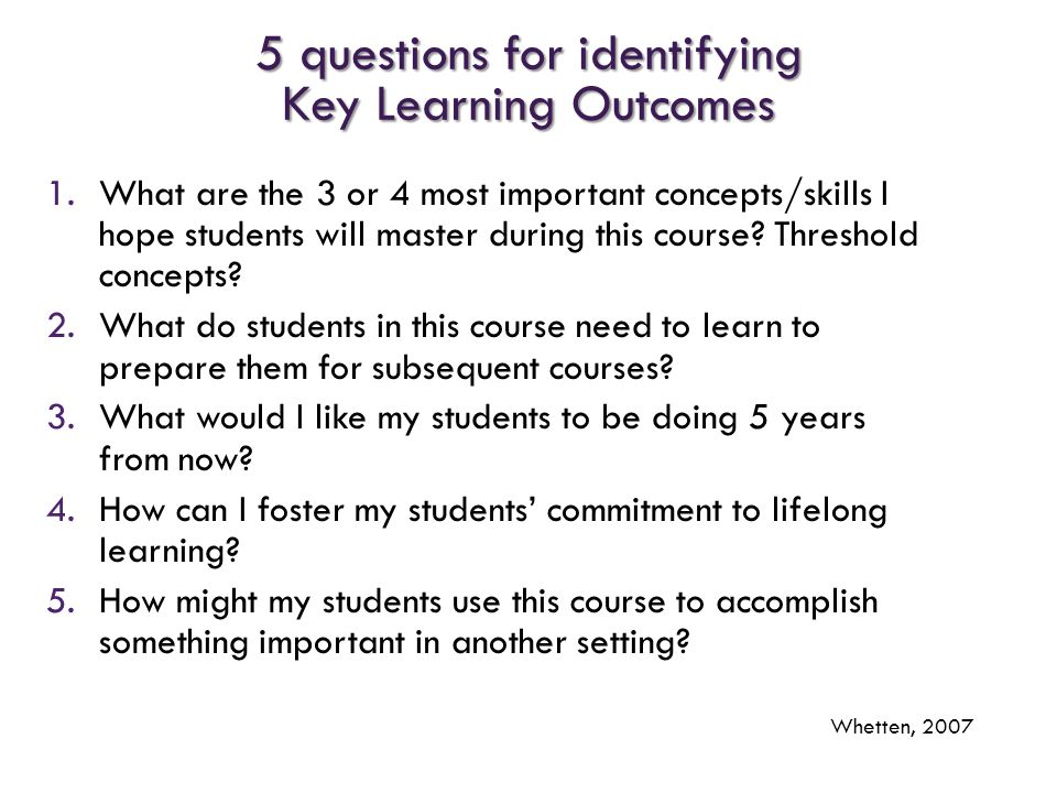 5 questions for identifying Key Learning Outcomes 1.What are the 3 or 4 most important concepts/skills I hope students will master during this course?