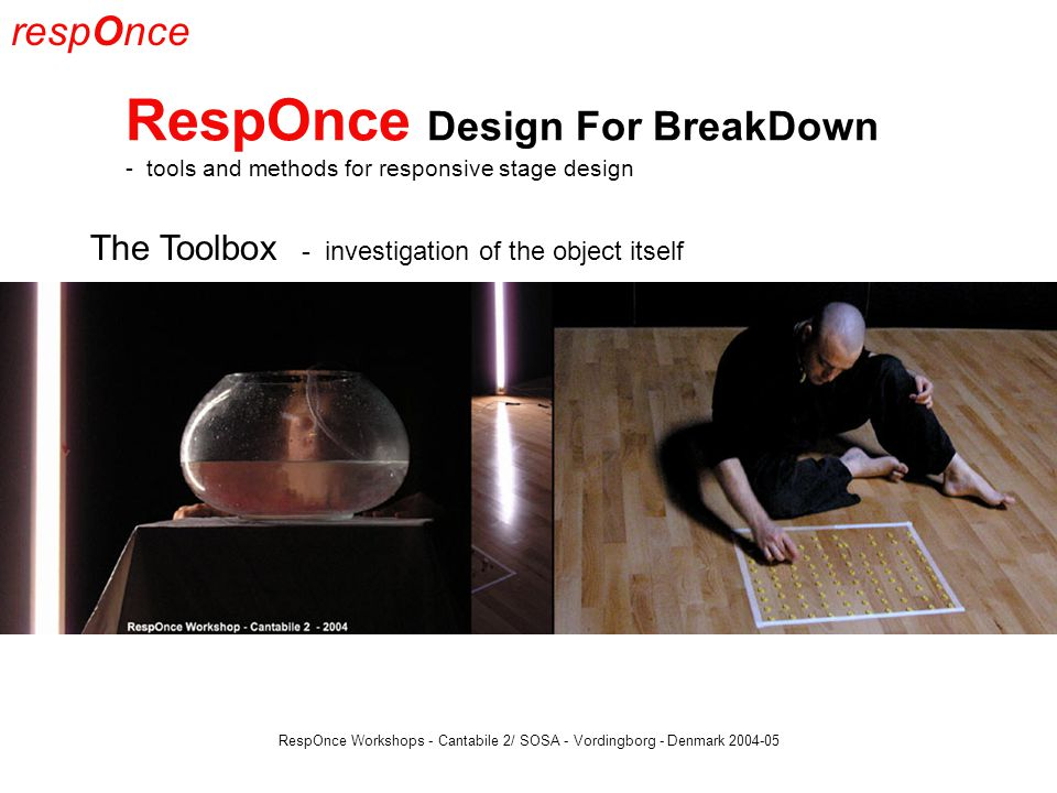 respOnce RespOnce Design For BreakDown - tools and methods for responsive stage design RespOnce Workshops - Cantabile 2/ SOSA - Vordingborg - Denmark 2004-05 The Toolbox - investigation of the object itself