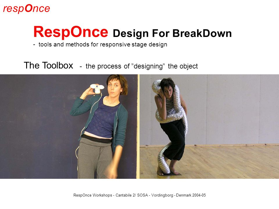 respOnce RespOnce Design For BreakDown - tools and methods for responsive stage design RespOnce Workshops - Cantabile 2/ SOSA - Vordingborg - Denmark 2004-05 The Toolbox - the process of designing the object