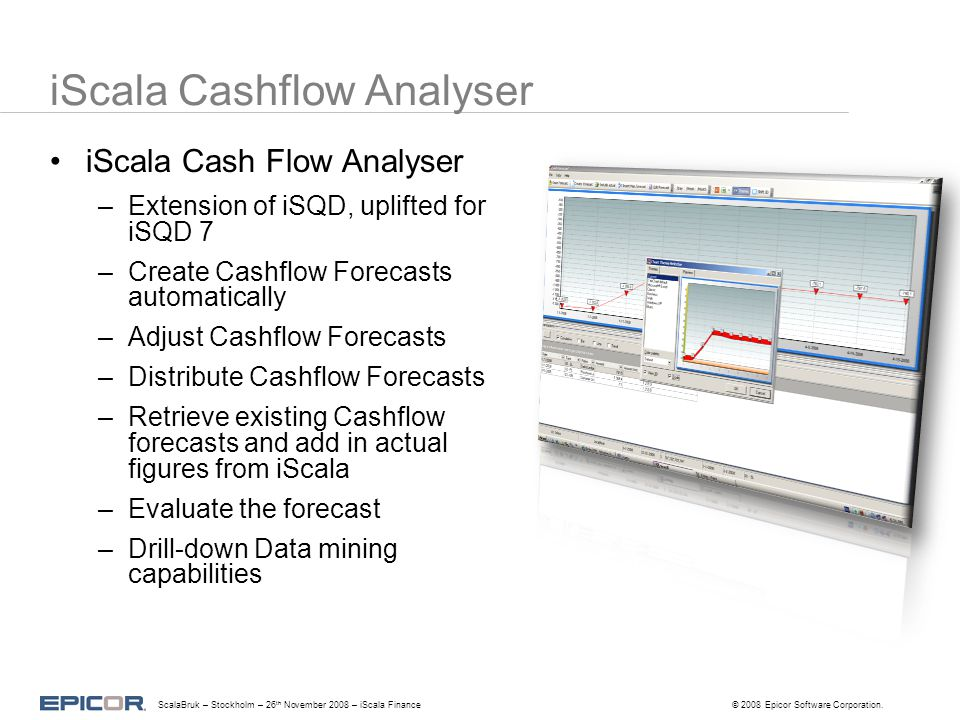 iScala Cashflow Analyser iScala Cash Flow Analyser –Extension of iSQD, uplifted for iSQD 7 –Create Cashflow Forecasts automatically –Adjust Cashflow Forecasts –Distribute Cashflow Forecasts –Retrieve existing Cashflow forecasts and add in actual figures from iScala –Evaluate the forecast –Drill-down Data mining capabilities ScalaBruk – Stockholm – 26 th November 2008 – iScala Finance© 2008 Epicor Software Corporation.