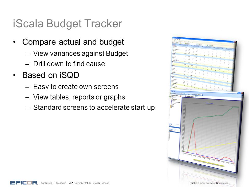 iScala Budget Tracker ScalaBruk – Stockholm – 26 th November 2008 – iScala Finance© 2008 Epicor Software Corporation. Compare actual and budget –View
