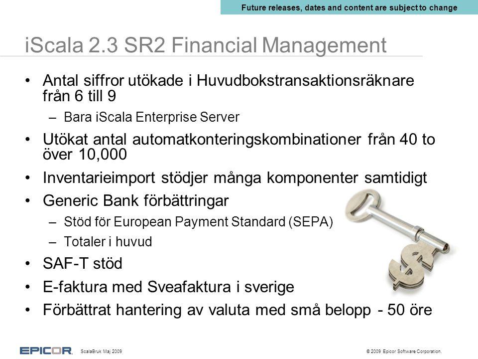 iScala 2.3 SR2 Financial Management Antal siffror utökade i Huvudbokstransaktionsräknare från 6 till 9 –Bara iScala Enterprise Server Utökat antal automatkonteringskombinationer från 40 to över 10,000 Inventarieimport stödjer många komponenter samtidigt Generic Bank förbättringar –Stöd för European Payment Standard (SEPA) –Totaler i huvud SAF-T stöd E-faktura med Sveafaktura i sverige Förbättrat hantering av valuta med små belopp - 50 öre Future releases, dates and content are subject to change ScalaBruk Maj 2009 © 2009 Epicor Software Corporation.
