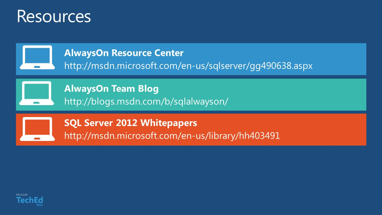 AlwaysOn Resource Center http://msdn.microsoft.com/en-us/sqlserver/gg490638.aspx SQL Server 2012 Whitepapers http://msdn.microsoft.com/en-us/library/hh403491 AlwaysOn Team Blog http://blogs.msdn.com/b/sqlalwayson/