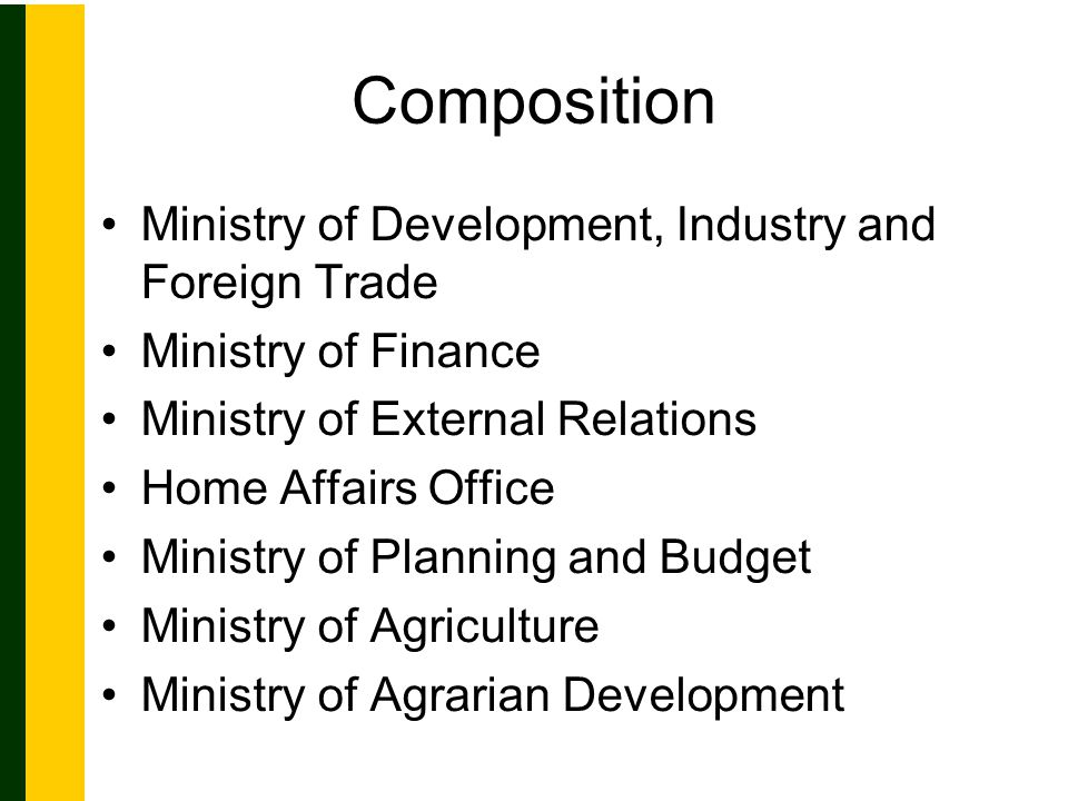 Composition Ministry of Development, Industry and Foreign Trade Ministry of Finance Ministry of External Relations Home Affairs Office Ministry of Planning and Budget Ministry of Agriculture Ministry of Agrarian Development