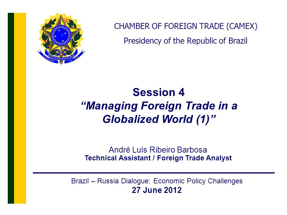 2 Brazil – Russia Dialogue: Economic Policy Challenges 27 June 2012 Session 4 Managing Foreign Trade in a Globalized World (1) CHAMBER OF FOREIGN TRADE (CAMEX) Presidency of the Republic of Brazil André Luís Ribeiro Barbosa Technical Assistant / Foreign Trade Analyst