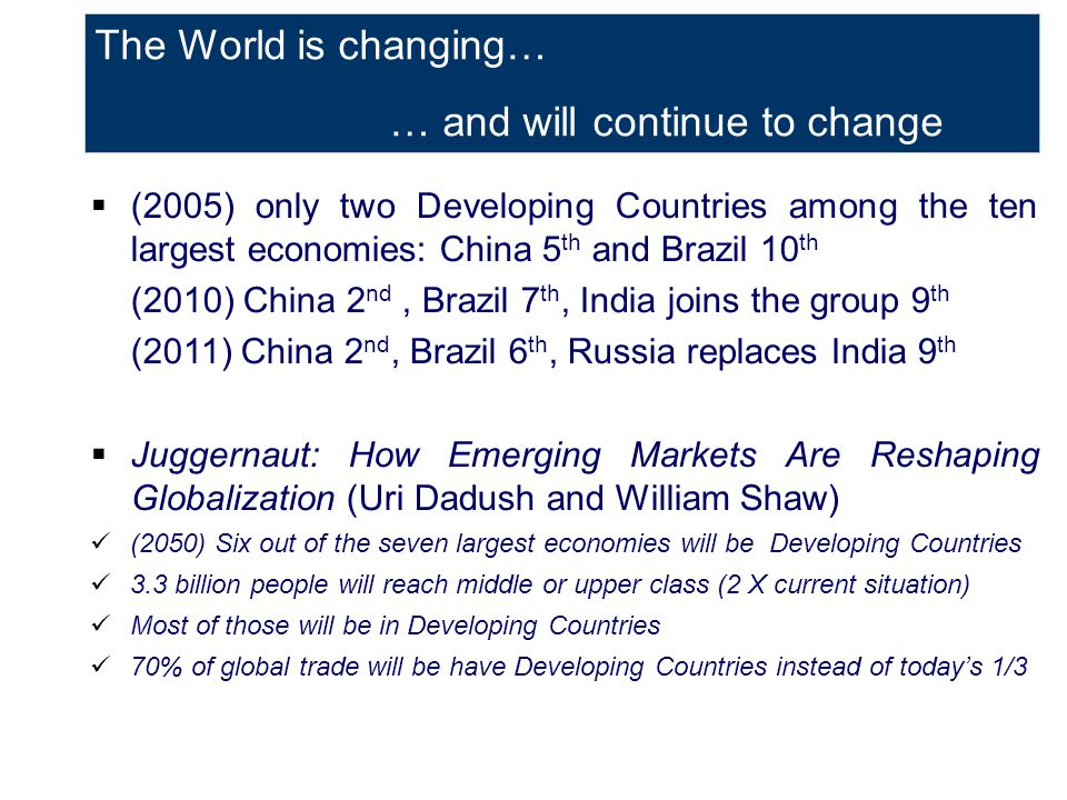 The World is changing… … and will continue to change  (2005) only two Developing Countries among the ten largest economies: China 5 th and Brazil 10 th (2010) China 2 nd, Brazil 7 th, India joins the group 9 th (2011) China 2 nd, Brazil 6 th, Russia replaces India 9 th  Juggernaut: How Emerging Markets Are Reshaping Globalization (Uri Dadush and William Shaw) (2050) Six out of the seven largest economies will be Developing Countries 3.3 billion people will reach middle or upper class (2 X current situation) Most of those will be in Developing Countries 70% of global trade will be have Developing Countries instead of today's 1/3