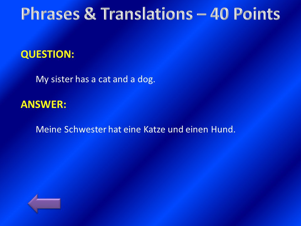 QUESTION: My sister has a cat and a dog. ANSWER: Meine Schwester hat eine Katze und einen Hund.