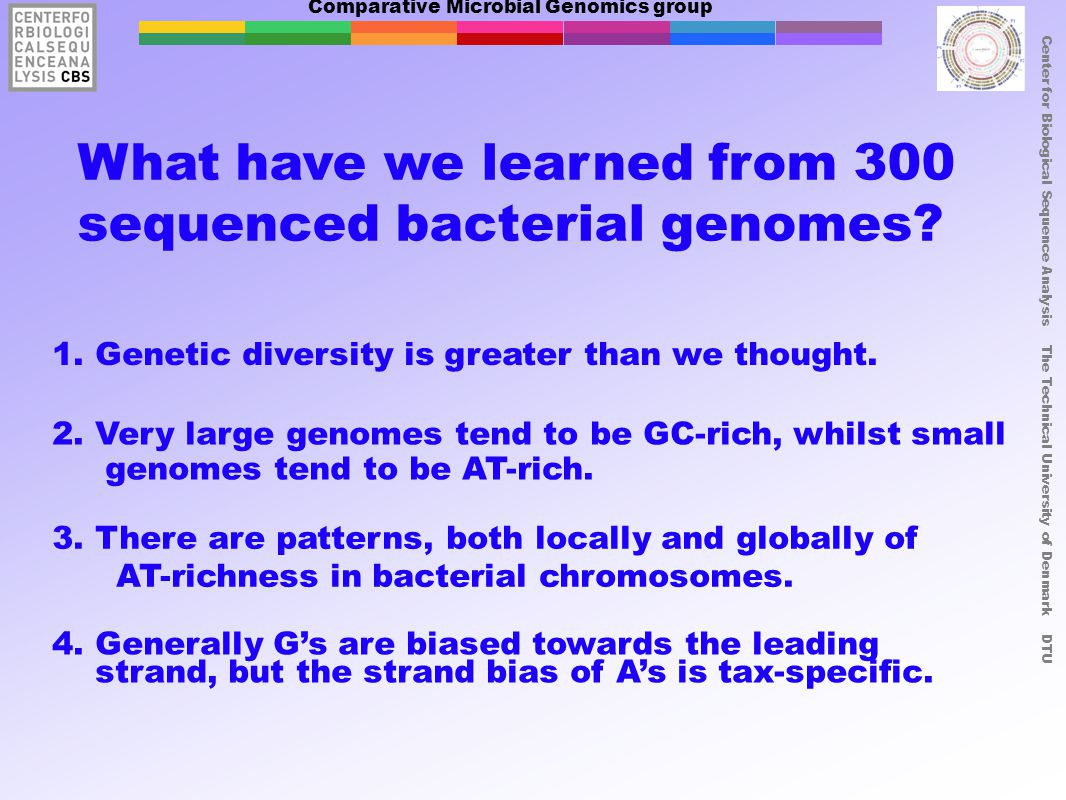 Comparative Microbial Genomics group Center for Biological Sequence Analysis The Technical University of Denmark DTU What have we learned from 300 sequenced bacterial genomes.