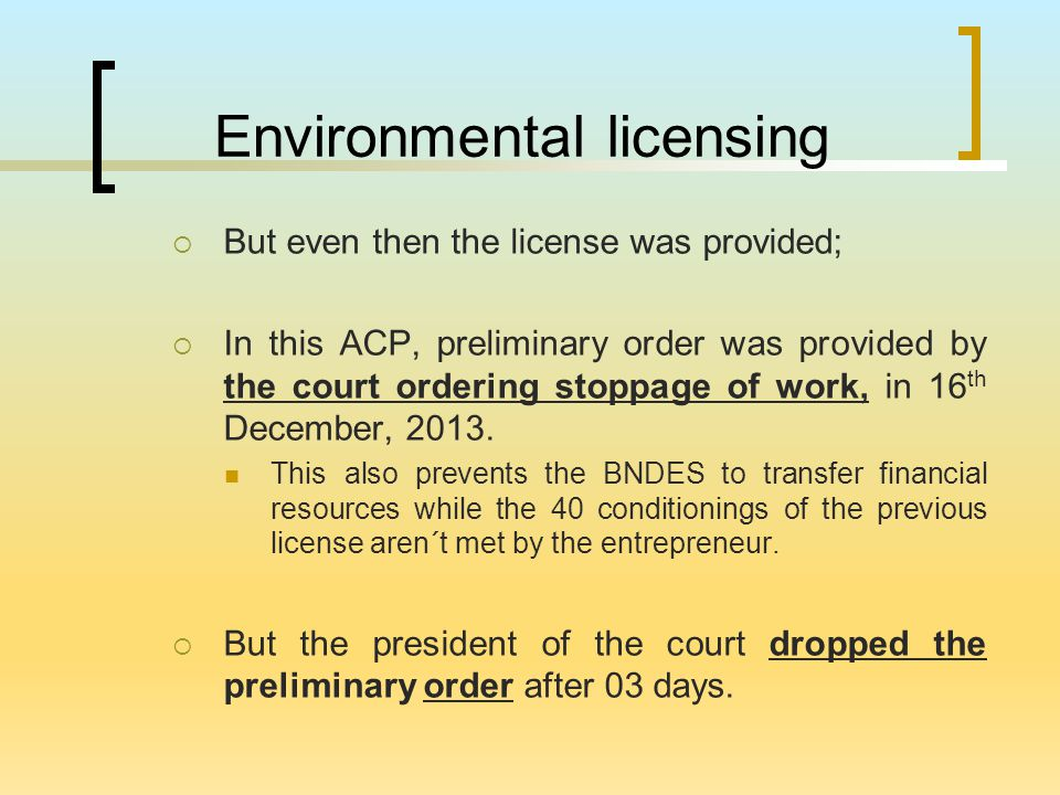 Environmental licensing  But even then the license was provided;  In this ACP, preliminary order was provided by the court ordering stoppage of work, in 16 th December, 2013.