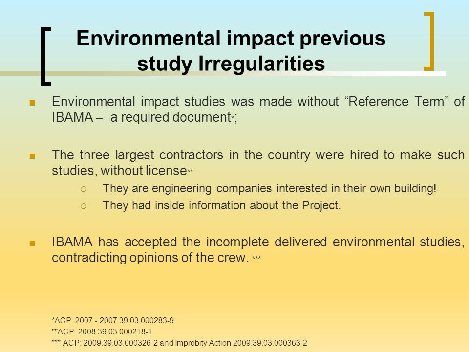 "Environmental impact previous study Irregularities Environmental impact studies was made without ""Reference Term"" of IBAMA – a required document * ; T"