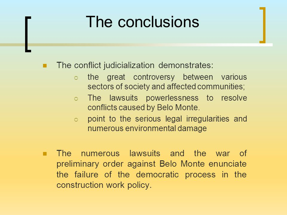 The conclusions The conflict judicialization demonstrates:  the great controversy between various sectors of society and affected communities;  The lawsuits powerlessness to resolve conflicts caused by Belo Monte.