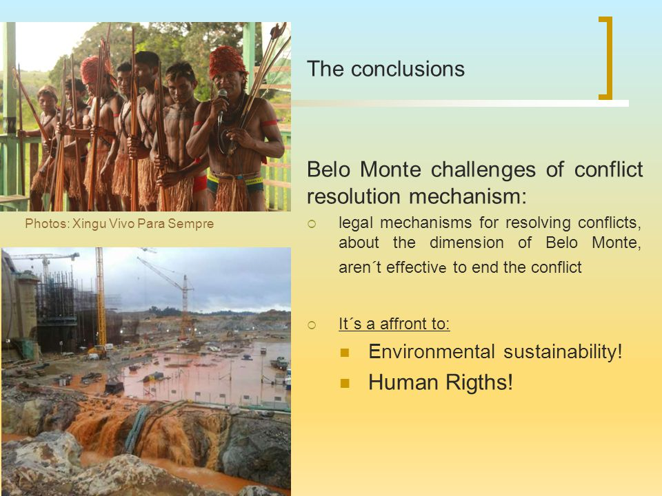 The conclusions Belo Monte challenges of conflict resolution mechanism:  legal mechanisms for resolving conflicts, about the dimension of Belo Monte, aren´t effectiv e to end the conflict  It´s a affront to: Environmental sustainability.