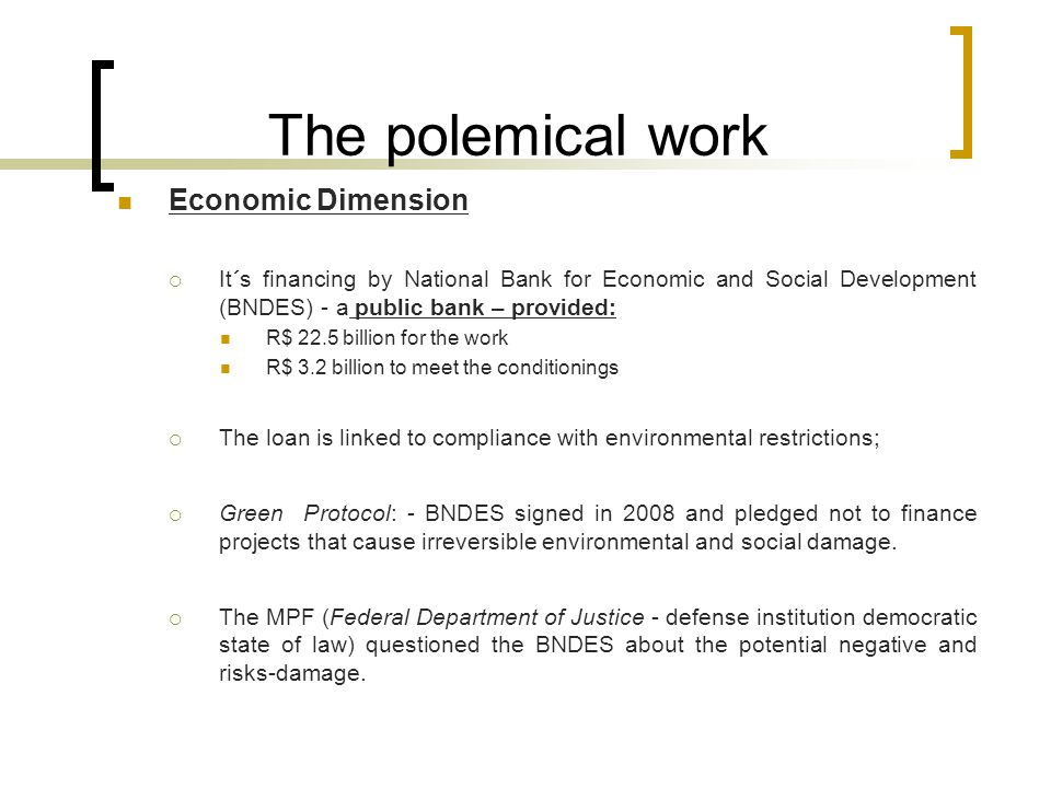 The polemical work Economic Dimension  It´s financing by National Bank for Economic and Social Development (BNDES) - a public bank – provided: R$ 22.5 billion for the work R$ 3.2 billion to meet the conditionings  The loan is linked to compliance with environmental restrictions;  Green Protocol: - BNDES signed in 2008 and pledged not to finance projects that cause irreversible environmental and social damage.