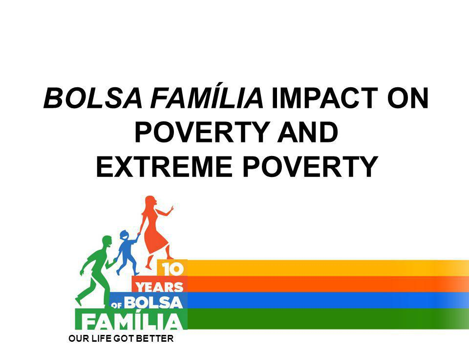 BOLSA FAMÍLIA IMPACT ON POVERTY AND EXTREME POVERTY OUR LIFE GOT BETTER
