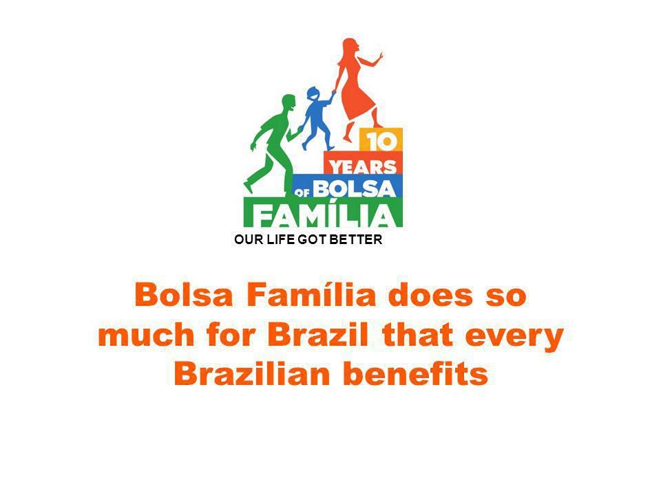 Bolsa Família does so much for Brazil that every Brazilian benefits OUR LIFE GOT BETTER