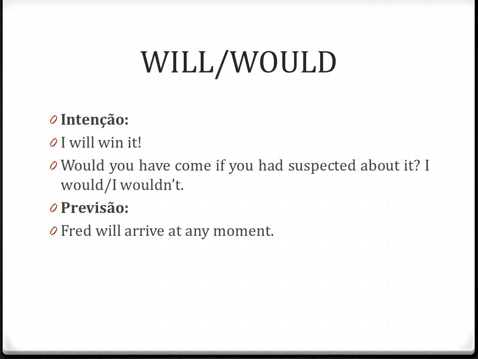 WILL/WOULD 0 Intenção: 0 I will win it.0 Would you have come if you had suspected about it.