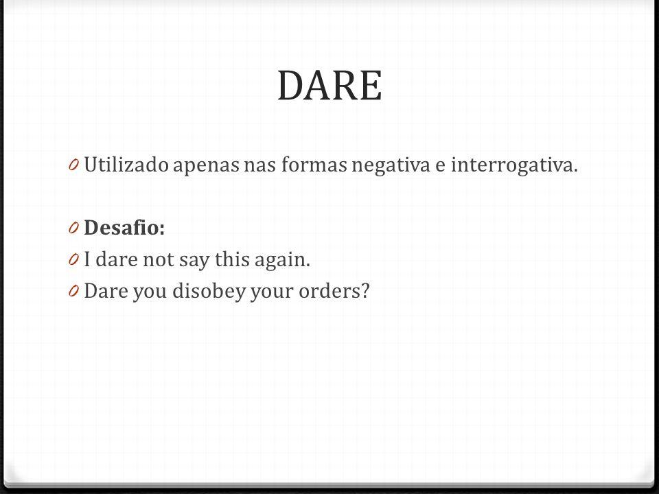 DARE 0 Utilizado apenas nas formas negativa e interrogativa. 0 Desafio: 0 I dare not say this again. 0 Dare you disobey your orders?