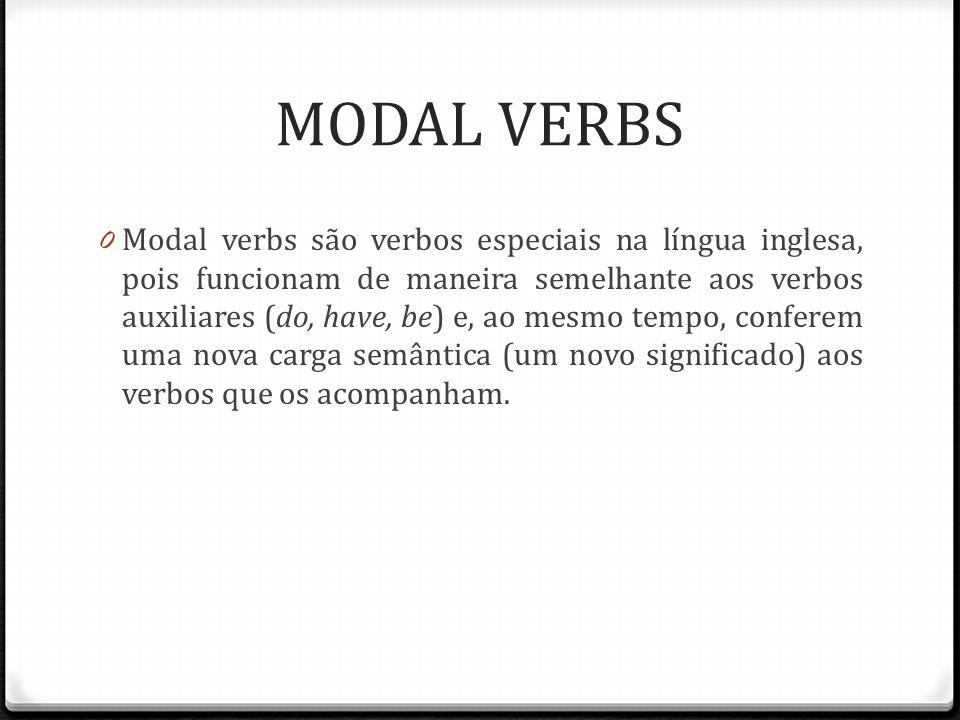 MODAL VERBS 0 Modal verbs são verbos especiais na língua inglesa, pois funcionam de maneira semelhante aos verbos auxiliares (do, have, be) e, ao mesmo tempo, conferem uma nova carga semântica (um novo significado) aos verbos que os acompanham.
