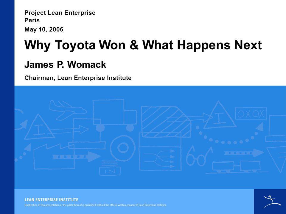Why Toyota Won & What Happens Next Project Lean Enterprise Paris James P. Womack Chairman, Lean Enterprise Institute May 10, 2006