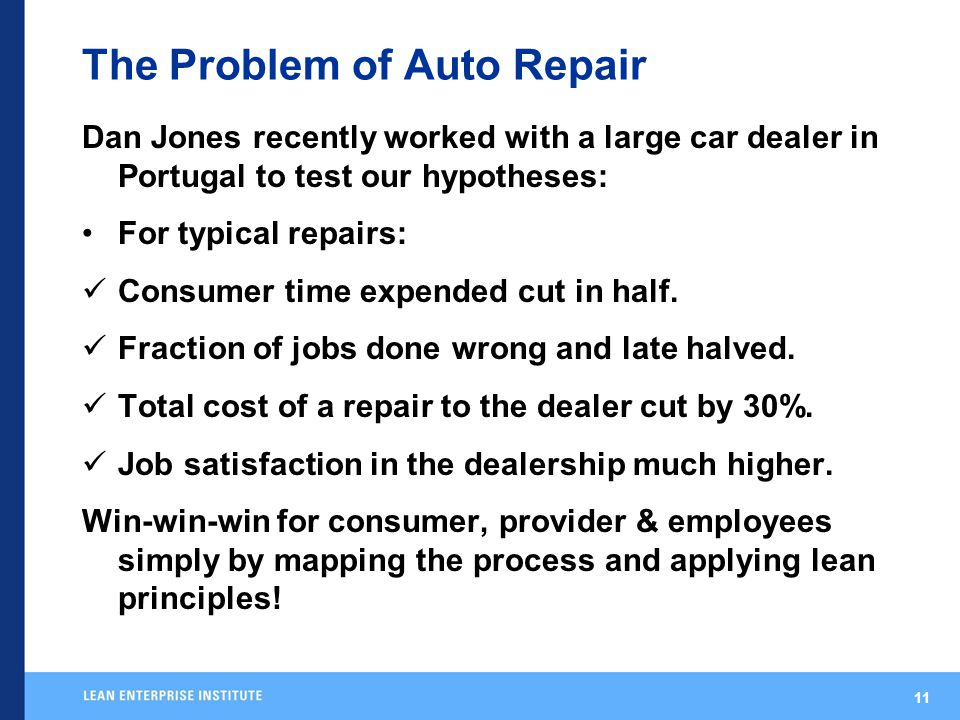 11 The Problem of Auto Repair Dan Jones recently worked with a large car dealer in Portugal to test our hypotheses: For typical repairs: Consumer time expended cut in half.