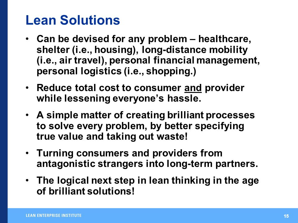 15 Lean Solutions Can be devised for any problem – healthcare, shelter (i.e., housing), long-distance mobility (i.e., air travel), personal financial management, personal logistics (i.e., shopping.) Reduce total cost to consumer and provider while lessening everyone's hassle.
