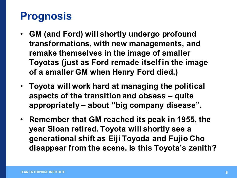 6 Prognosis GM (and Ford) will shortly undergo profound transformations, with new managements, and remake themselves in the image of smaller Toyotas (just as Ford remade itself in the image of a smaller GM when Henry Ford died.) Toyota will work hard at managing the political aspects of the transition and obsess – quite appropriately – about big company disease .