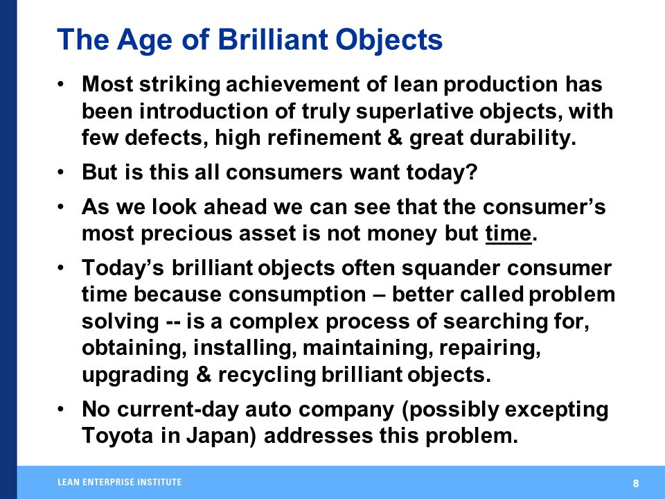 8 The Age of Brilliant Objects Most striking achievement of lean production has been introduction of truly superlative objects, with few defects, high refinement & great durability.