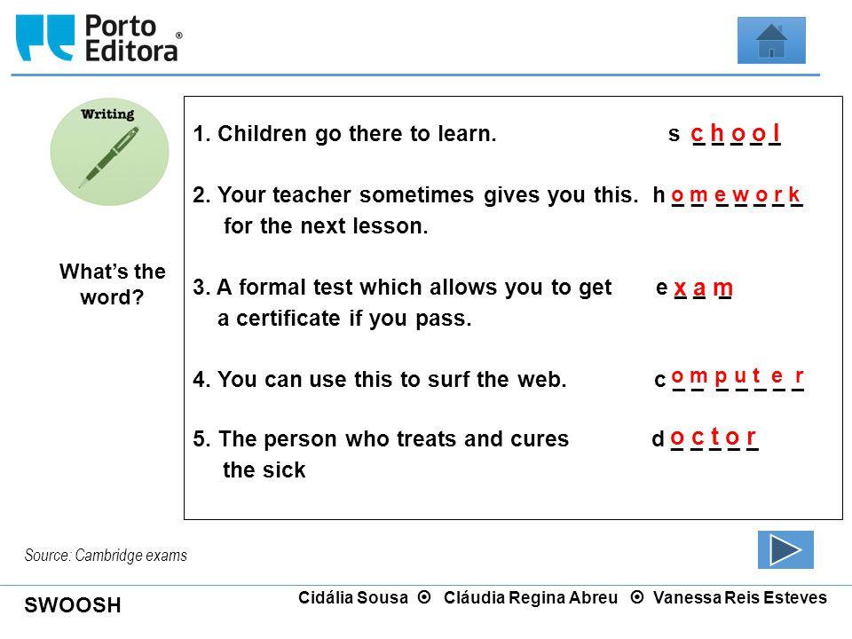 SWOOSH Cidália Sousa  Cláudia Regina Abreu  Vanessa Reis Esteves Source: Cambridge exams What's the word? 1. Children go there to learn. s _ _ _ _ _