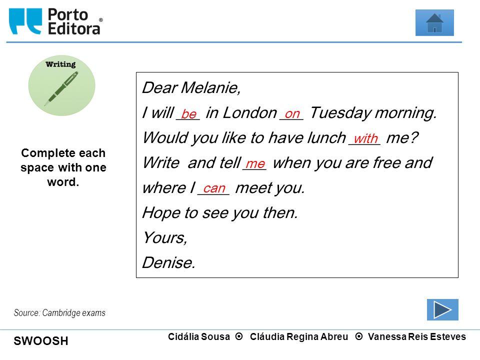 SWOOSH Cidália Sousa  Cláudia Regina Abreu  Vanessa Reis Esteves Dear Melanie, I will ___ in London ___ Tuesday morning. Would you like to have lunc