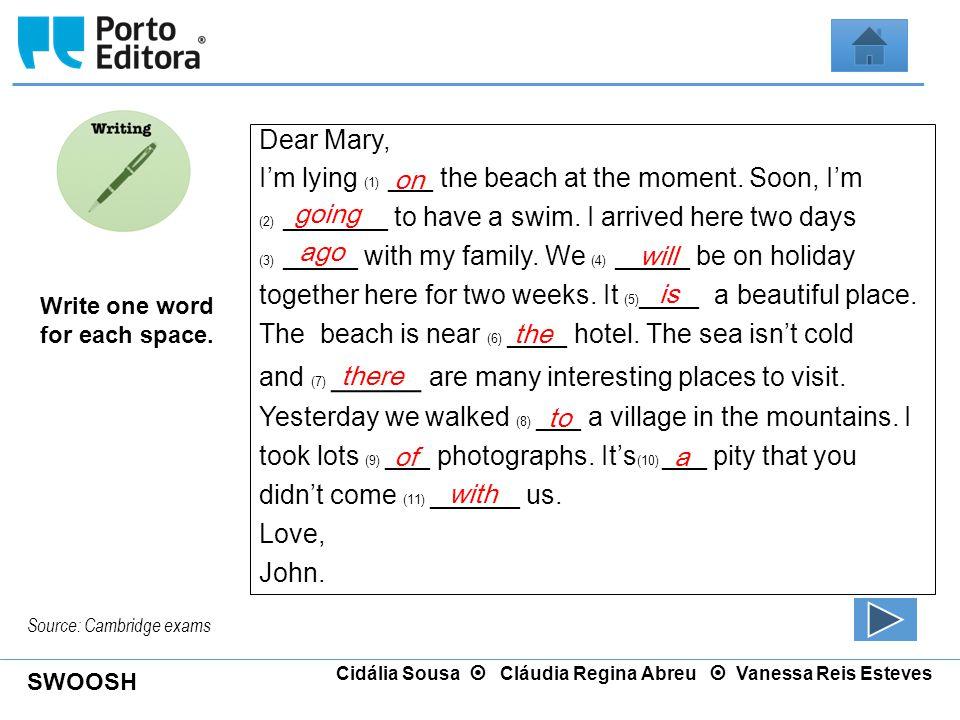 SWOOSH Cidália Sousa  Cláudia Regina Abreu  Vanessa Reis Esteves Write one word for each space. Dear Mary, I'm lying (1) ___ the beach at the moment