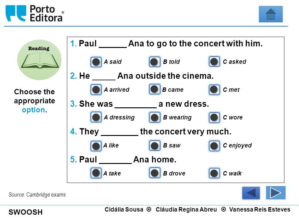 SWOOSH Cidália Sousa  Cláudia Regina Abreu  Vanessa Reis Esteves 1. Paul ______ Ana to go to the concert with him. A said B told C asked 2. He _____