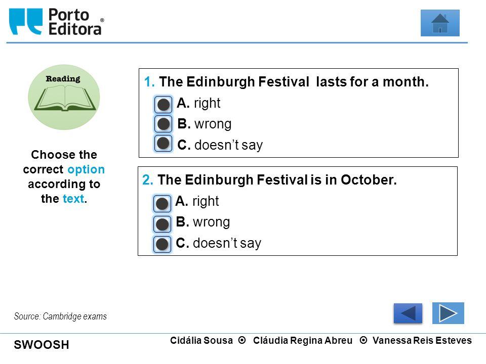 SWOOSH Cidália Sousa  Cláudia Regina Abreu  Vanessa Reis Esteves 1. The Edinburgh Festival lasts for a month. A. right B. wrong C. doesn't say 2. Th