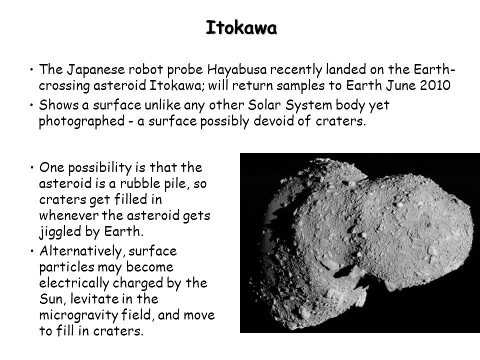 Itokawa The Japanese robot probe Hayabusa recently landed on the Earth- crossing asteroid Itokawa; will return samples to Earth June 2010 Shows a surface unlike any other Solar System body yet photographed - a surface possibly devoid of craters.